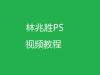 林兆胜PS视频教程免费下载,完整版34课时