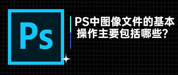 PS中图像文件的基本操作主要包括哪些?